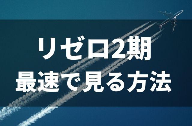『リゼロ』のアニメ2期にあたる『Re:ゼロから始める異世界生活』を最速で見る方法
